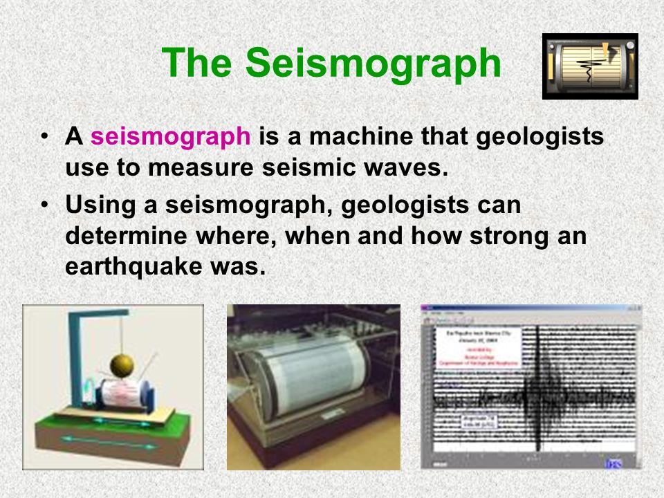 The Seismograph A seismograph is a machine that geologists use to measure seismic waves.