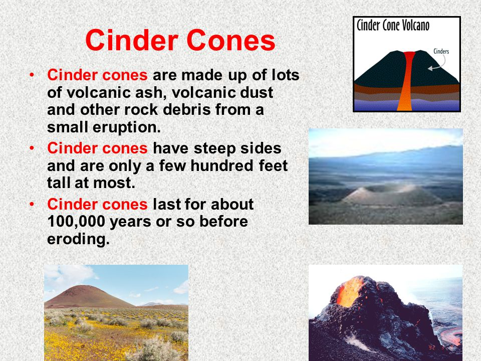 Cinder Cones Cinder cones are made up of lots of volcanic ash, volcanic dust and other rock debris from a small eruption.