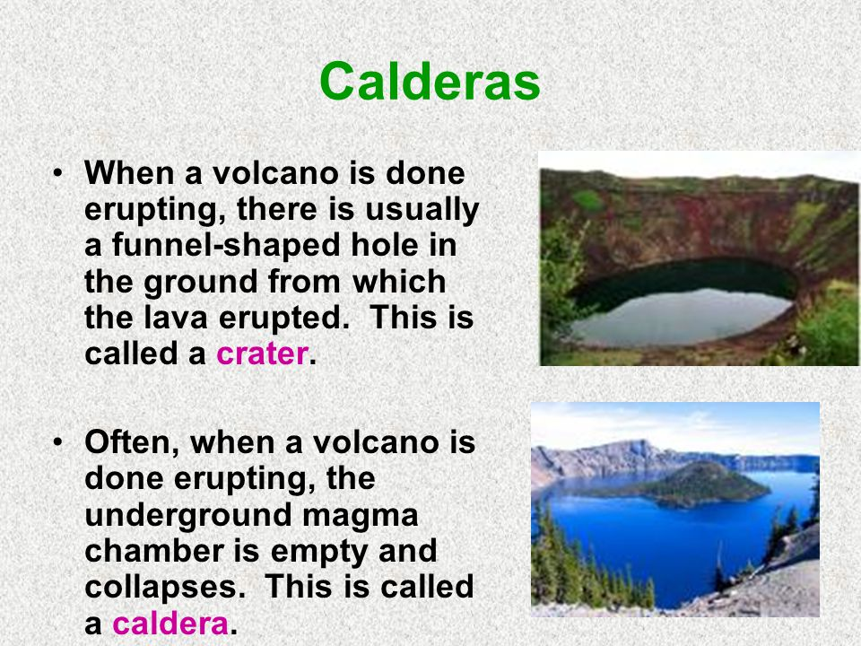 Calderas When a volcano is done erupting, there is usually a funnel-shaped hole in the ground from which the lava erupted. This is called a crater.