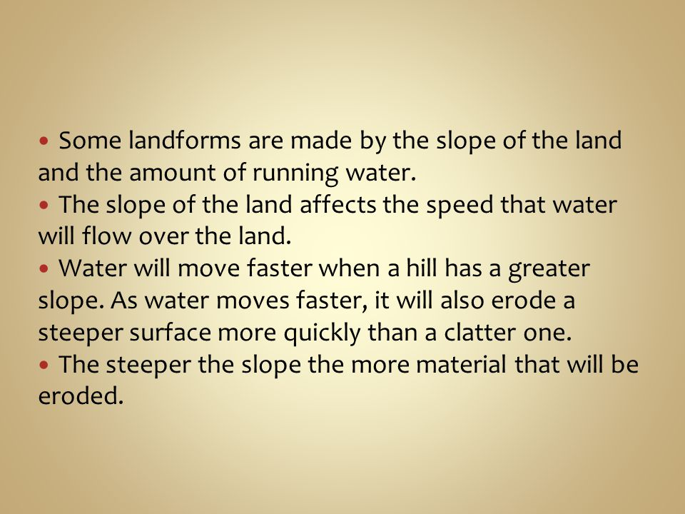 Some landforms are made by the slope of the land and the amount of running water.