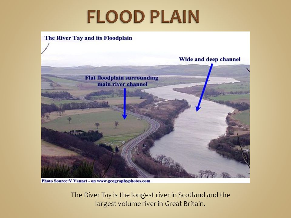 FLOOD PLAIN The River Tay is the longest river in Scotland and the largest volume river in Great Britain.