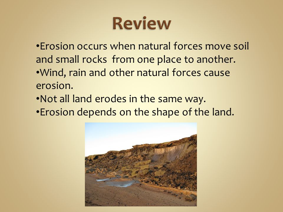 Review Erosion occurs when natural forces move soil and small rocks from one place to another. Wind, rain and other natural forces cause erosion.