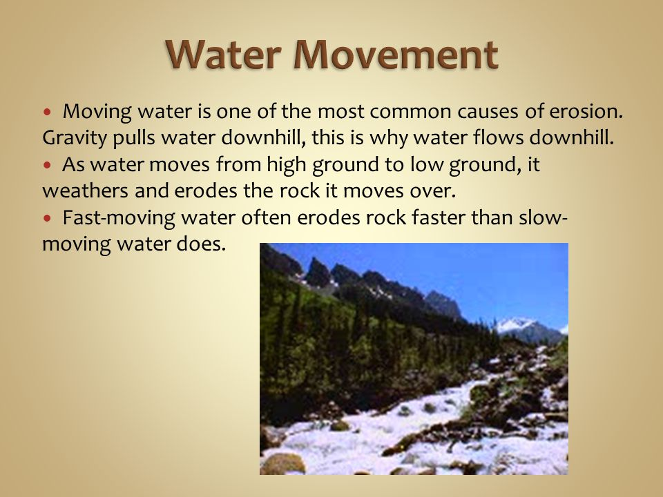Water Movement Moving water is one of the most common causes of erosion. Gravity pulls water downhill, this is why water flows downhill.