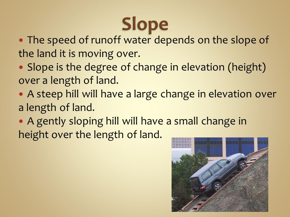 Slope The speed of runoff water depends on the slope of the land it is moving over.