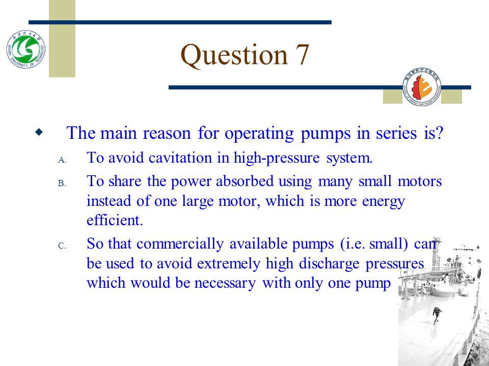 Question 7 The main reason for operating pumps in series is