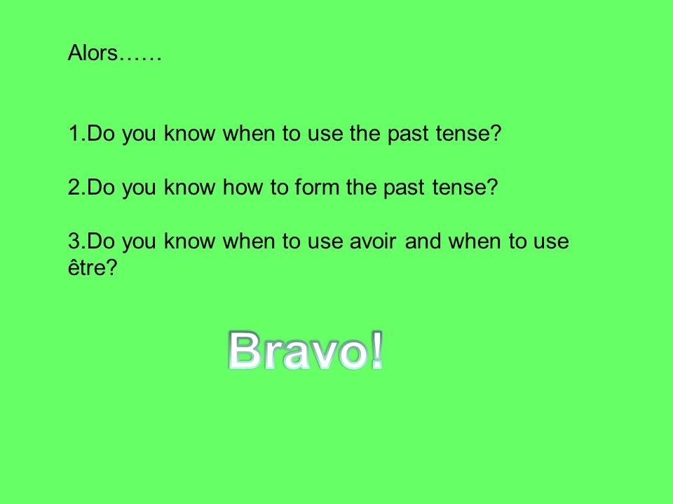 Bravo! Alors…… Do you know when to use the past tense