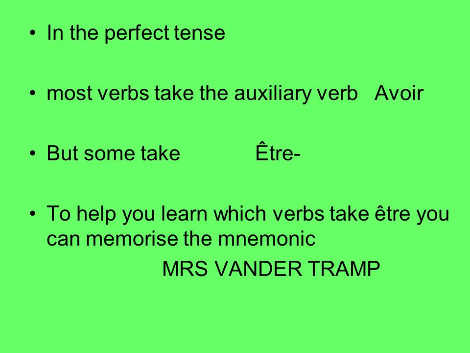 In the perfect tense most verbs take the auxiliary verb Avoir. But some take Être-