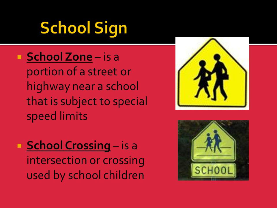 School Sign School Zone – is a portion of a street or highway near a school that is subject to special speed limits.