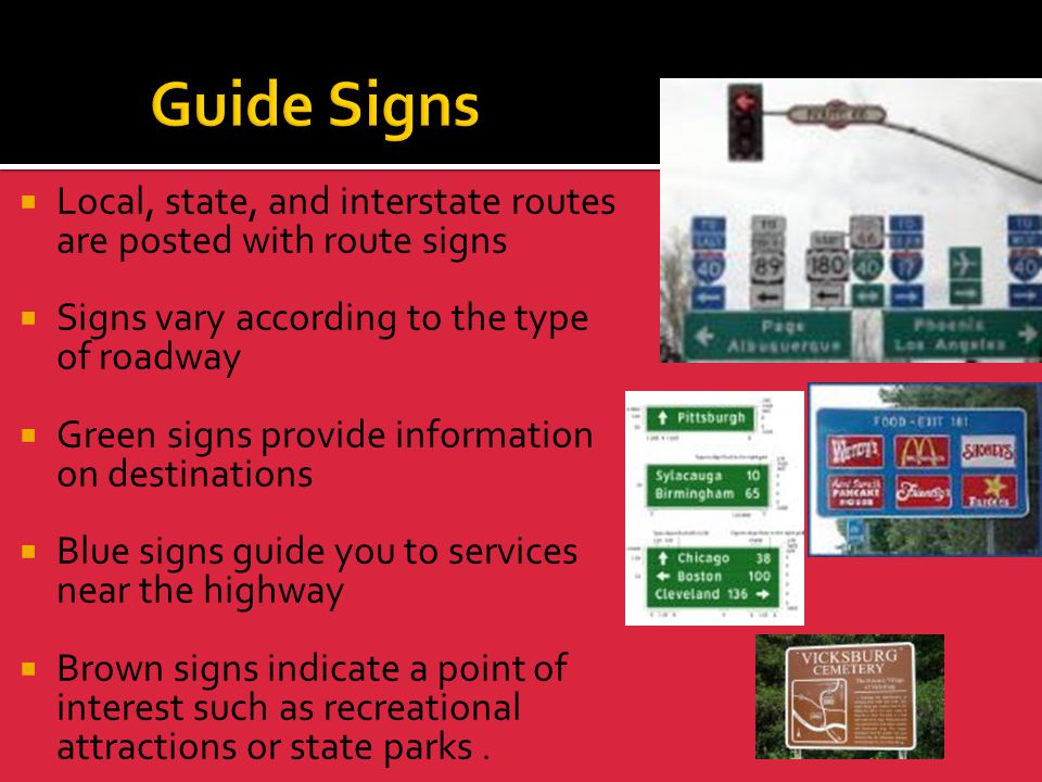 Guide Signs Local, state, and interstate routes are posted with route signs. Signs vary according to the type of roadway.
