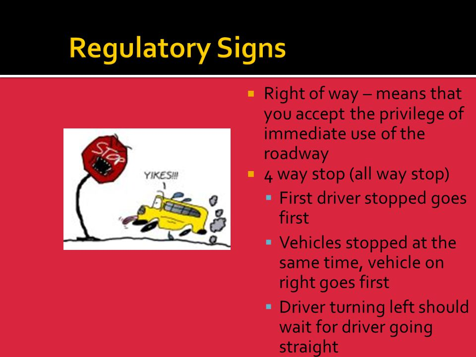 Regulatory Signs Right of way – means that you accept the privilege of immediate use of the roadway.
