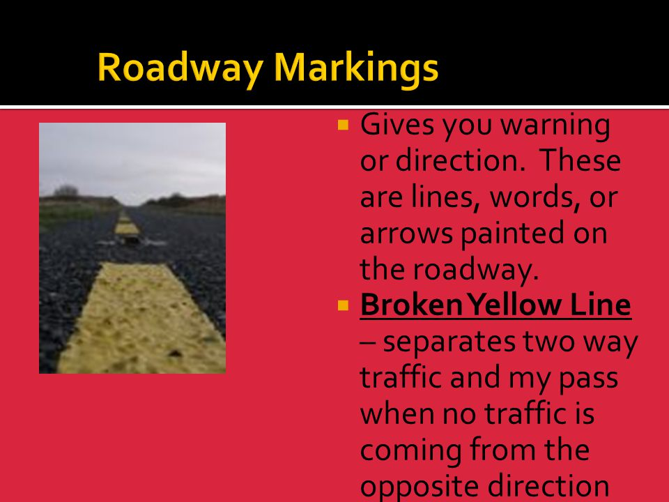 Roadway Markings Gives you warning or direction. These are lines, words, or arrows painted on the roadway.