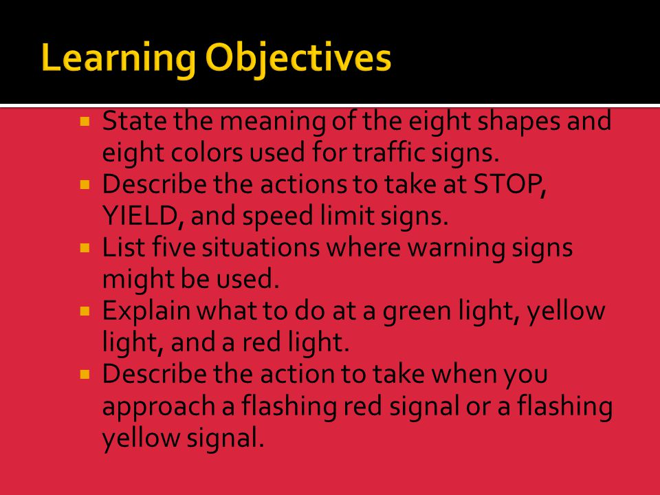 Learning Objectives State the meaning of the eight shapes and eight colors used for traffic signs.