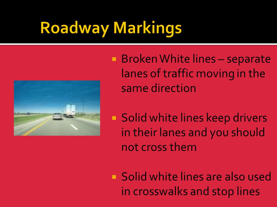 Roadway Markings Broken White lines – separate lanes of traffic moving in the same direction.
