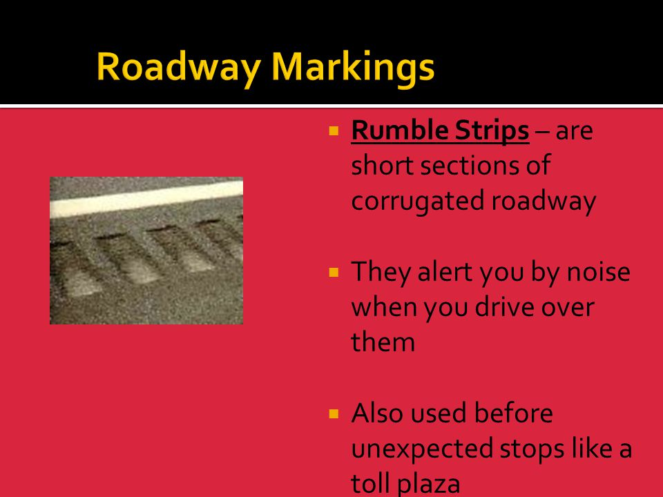 Roadway Markings Rumble Strips – are short sections of corrugated roadway. They alert you by noise when you drive over them.
