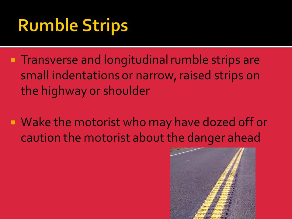 Rumble Strips Transverse and longitudinal rumble strips are small indentations or narrow, raised strips on the highway or shoulder.