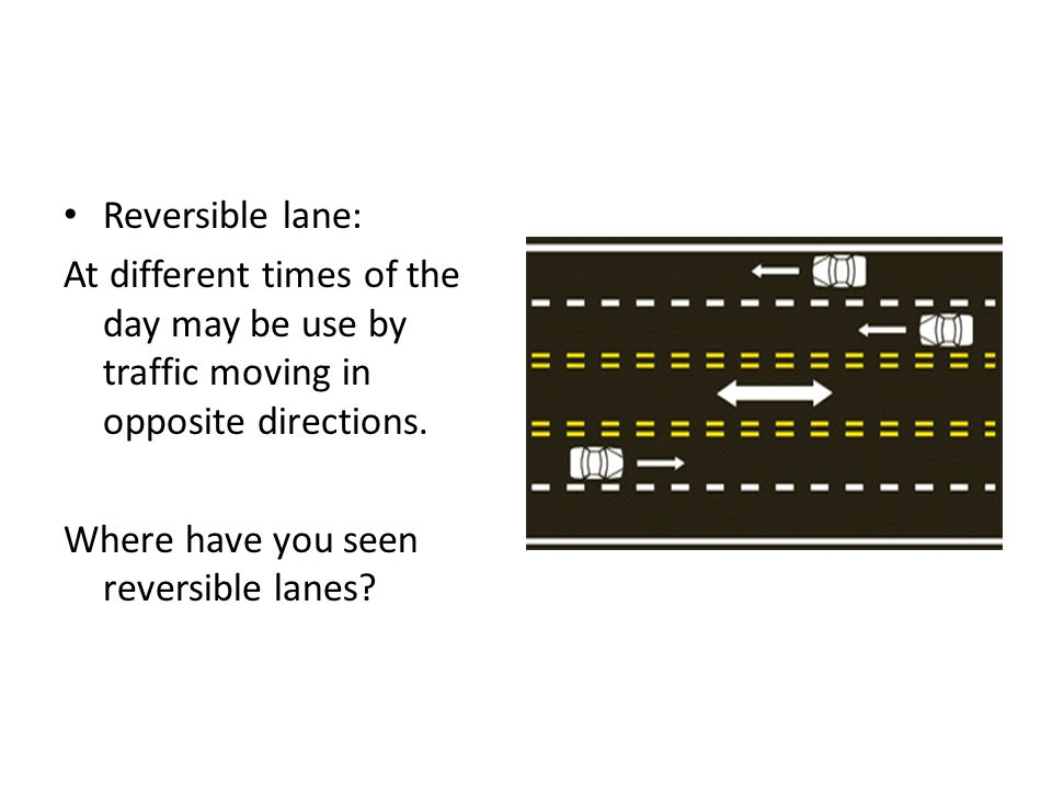 Reversible lane: At different times of the day may be use by traffic moving in opposite directions.