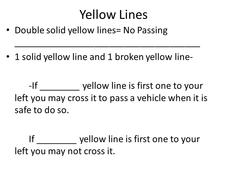 Yellow Lines Double solid yellow lines= No Passing _____________________________________. 1 solid yellow line and 1 broken yellow line-
