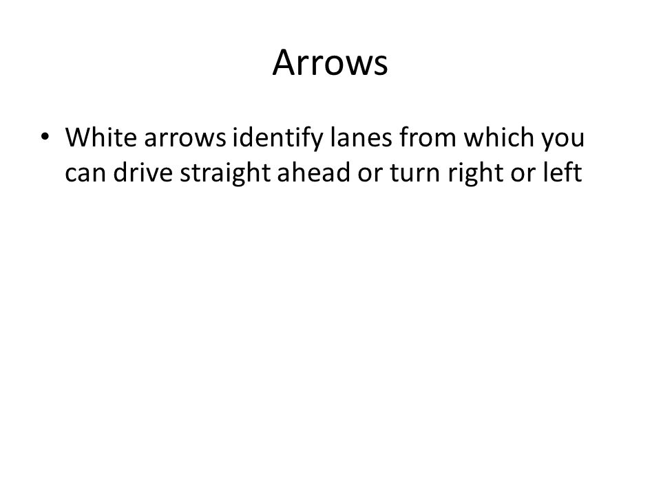 Arrows White arrows identify lanes from which you can drive straight ahead or turn right or left