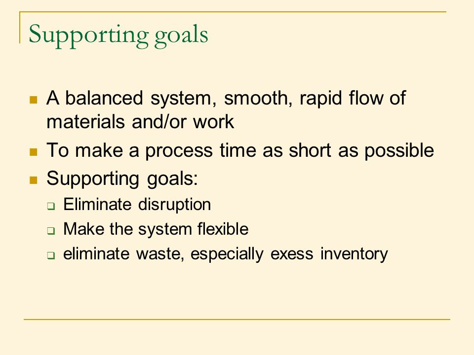 Supporting goals A balanced system, smooth, rapid flow of materials and/or work. To make a process time as short as possible.
