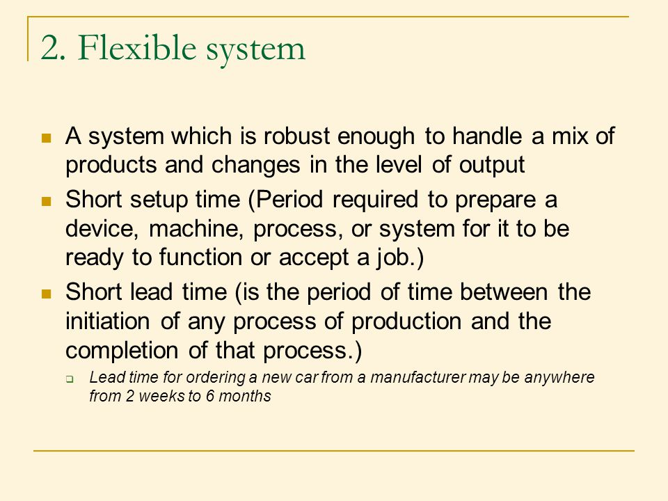 2. Flexible system A system which is robust enough to handle a mix of products and changes in the level of output.