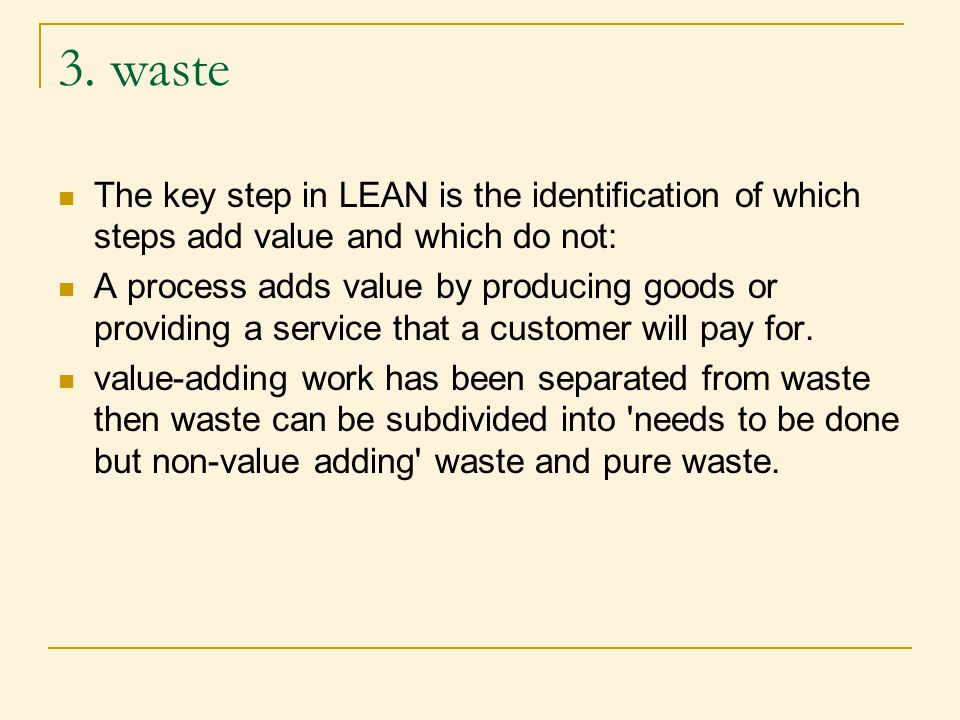 3. waste The key step in LEAN is the identification of which steps add value and which do not: