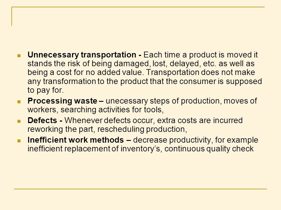 Unnecessary transportation - Each time a product is moved it stands the risk of being damaged, lost, delayed, etc. as well as being a cost for no added value. Transportation does not make any transformation to the product that the consumer is supposed to pay for.