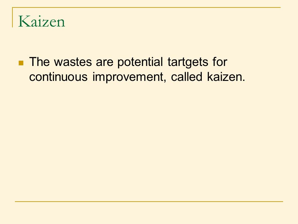 Kaizen The wastes are potential tartgets for continuous improvement, called kaizen.