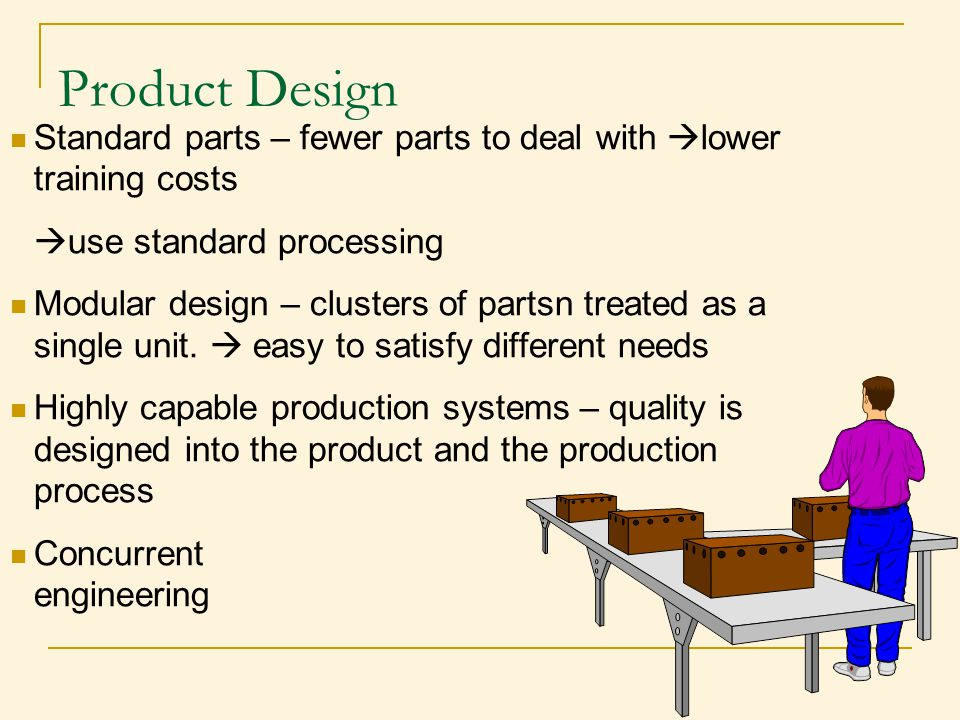 Product Design Standard parts – fewer parts to deal with lower training costs. use standard processing.