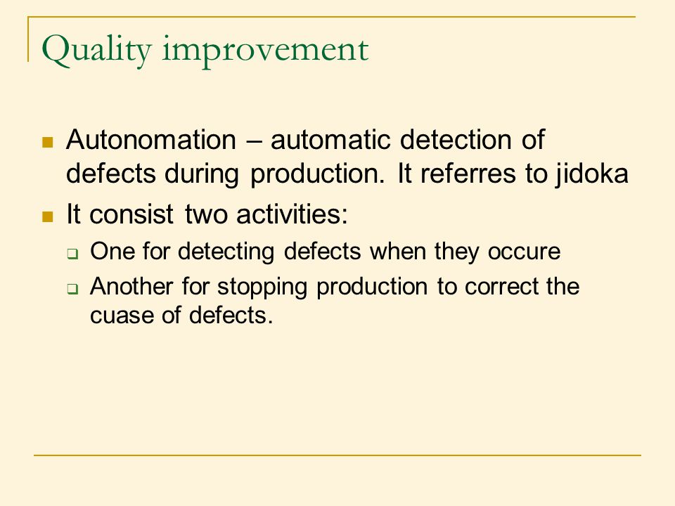 Quality improvement Autonomation – automatic detection of defects during production. It referres to jidoka.