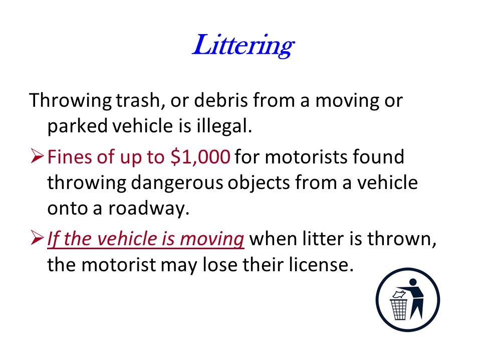 Littering Throwing trash, or debris from a moving or parked vehicle is illegal.