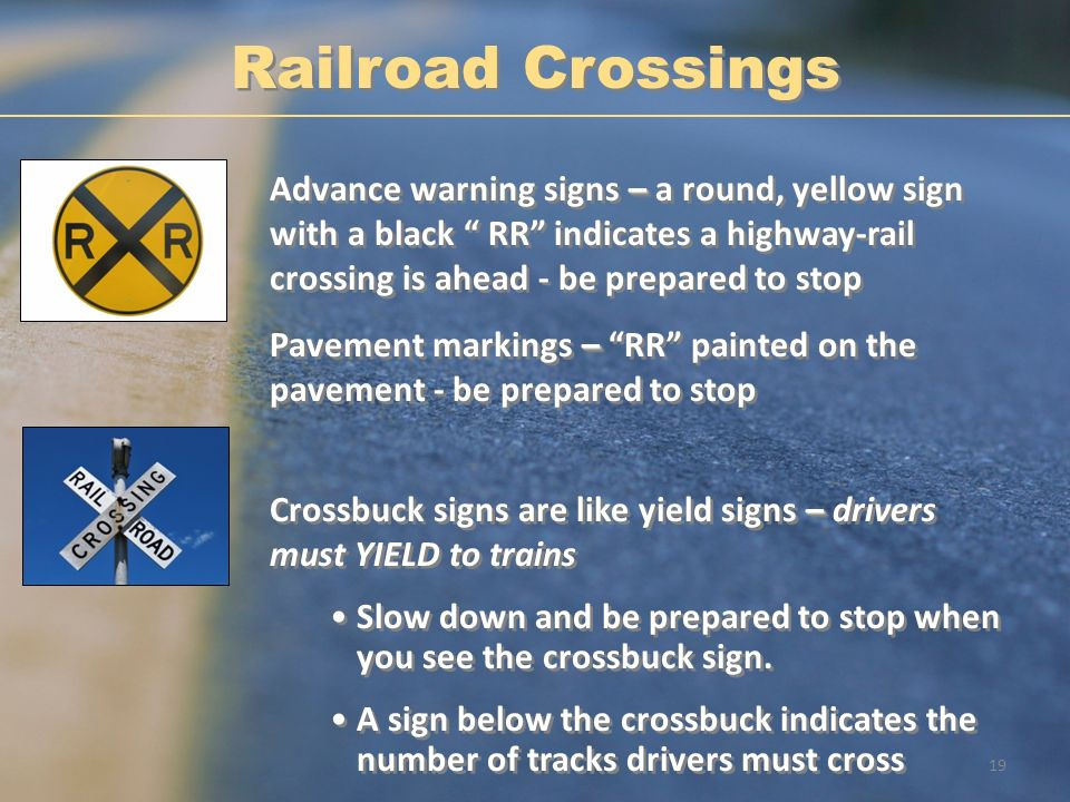 Railroad Crossings Advance warning signs – a round, yellow sign with a black RR indicates a highway-rail crossing is ahead - be prepared to stop.