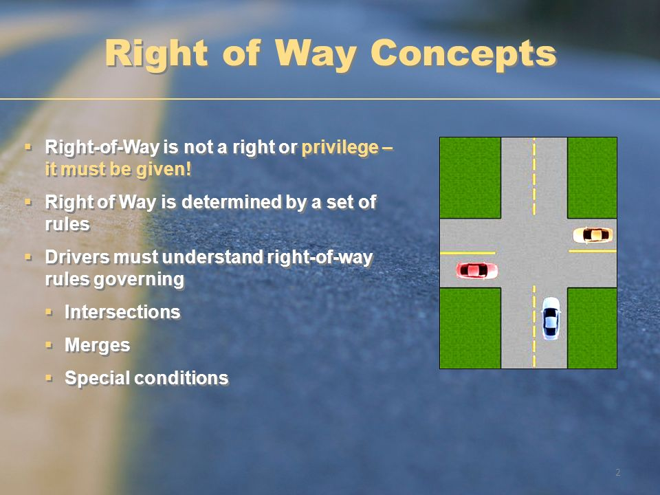 Right of Way Concepts Right-of-Way is not a right or privilege – it must be given! Right of Way is determined by a set of rules.