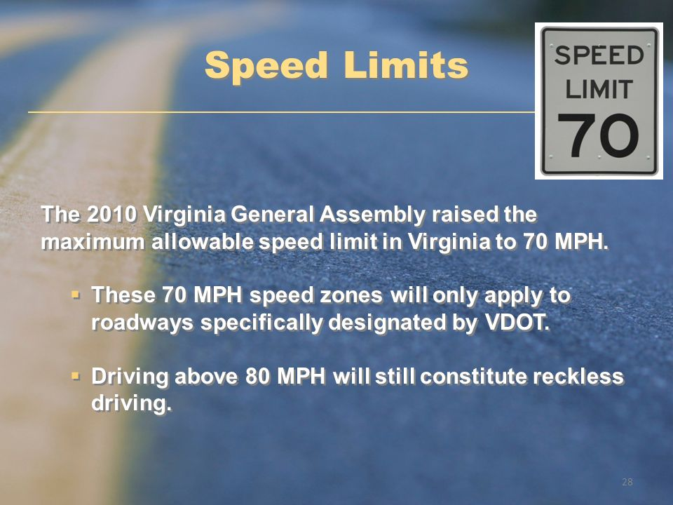 Speed Limits The 2010 Virginia General Assembly raised the maximum allowable speed limit in Virginia to 70 MPH.