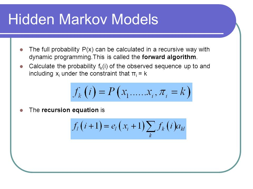 Hidden Markov Models The full probability P(x) can be calculated in a recursive way with dynamic programming.This is called the forward algorithm.