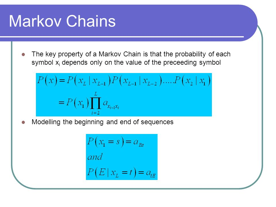 Markov Chains The key property of a Markov Chain is that the probability of each symbol xi depends only on the value of the preceeding symbol.
