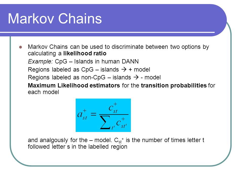 Markov Chains Markov Chains can be used to discriminate between two options by calculating a likelihood ratio.