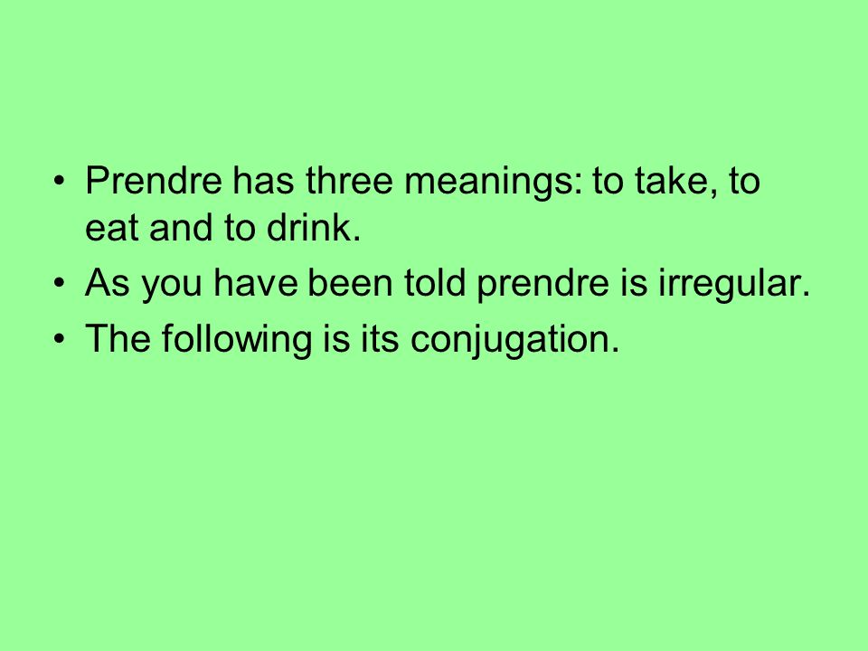 Prendre has three meanings: to take, to eat and to drink.