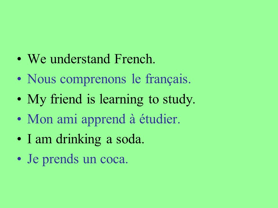 We understand French. Nous comprenons le français. My friend is learning to study. Mon ami apprend à étudier.