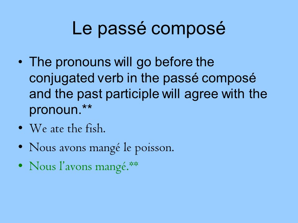 Le passé composé The pronouns will go before the conjugated verb in the passé composé and the past participle will agree with the pronoun.**