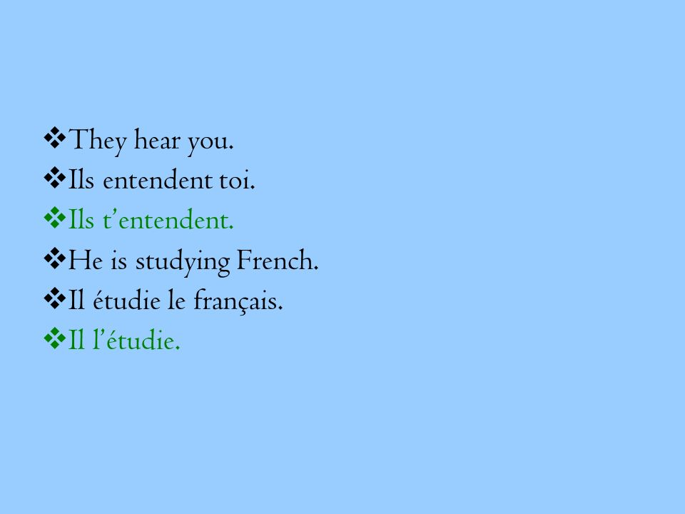 They hear you. Ils entendent toi. Ils t'entendent. He is studying French. Il étudie le français.