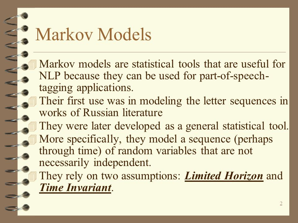 Markov Models Markov models are statistical tools that are useful for NLP because they can be used for part-of-speech- tagging applications.