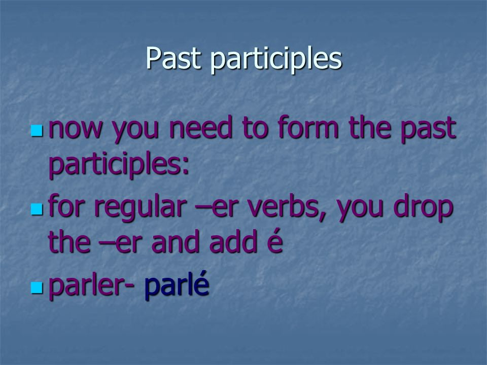 Past participles now you need to form the past participles: for regular –er verbs, you drop the –er and add é.