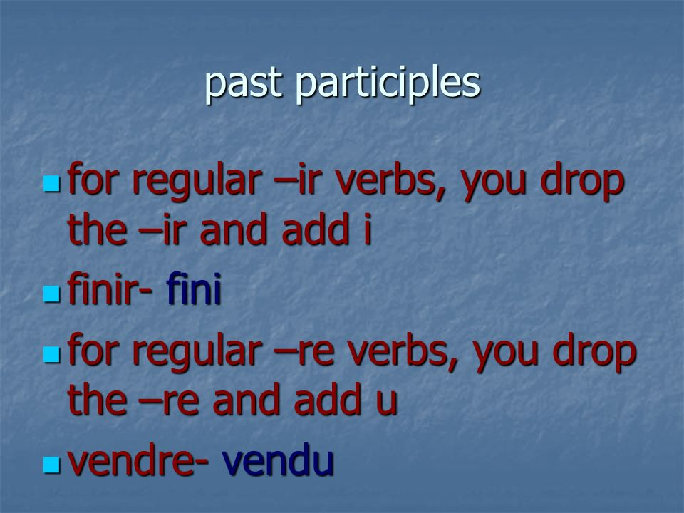 past participles for regular –ir verbs, you drop the –ir and add i. finir- fini. for regular –re verbs, you drop the –re and add u.