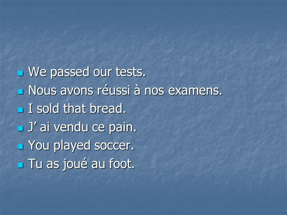 We passed our tests. Nous avons réussi à nos examens. I sold that bread. J' ai vendu ce pain. You played soccer.