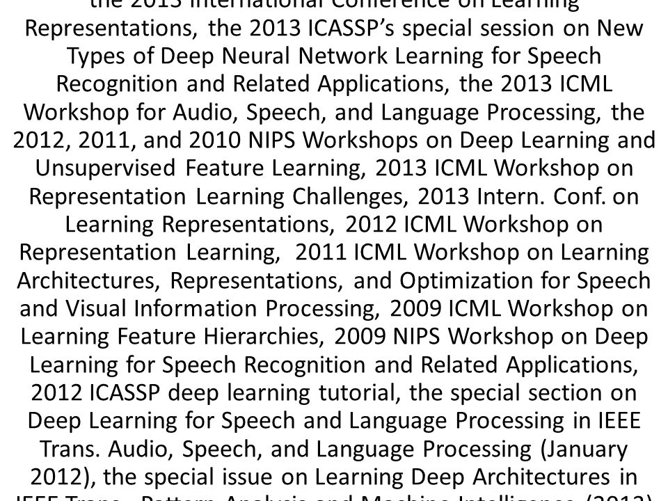 the 2013 International Conference on Learning Representations, the 2013 ICASSP's special session on New Types of Deep Neural Network Learning for Speech Recognition and Related Applications, the 2013 ICML Workshop for Audio, Speech, and Language Processing, the 2012, 2011, and 2010 NIPS Workshops on Deep Learning and Unsupervised Feature Learning, 2013 ICML Workshop on Representation Learning Challenges, 2013 Intern.