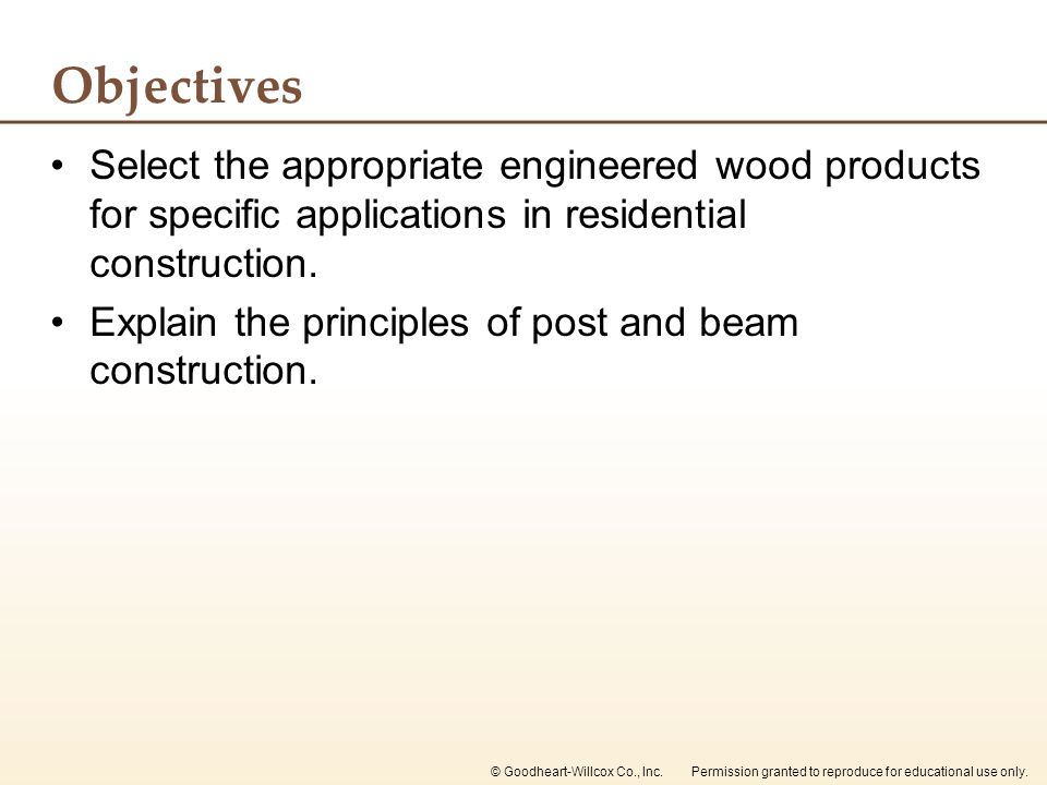 Objectives Select the appropriate engineered wood products for specific applications in residential construction.