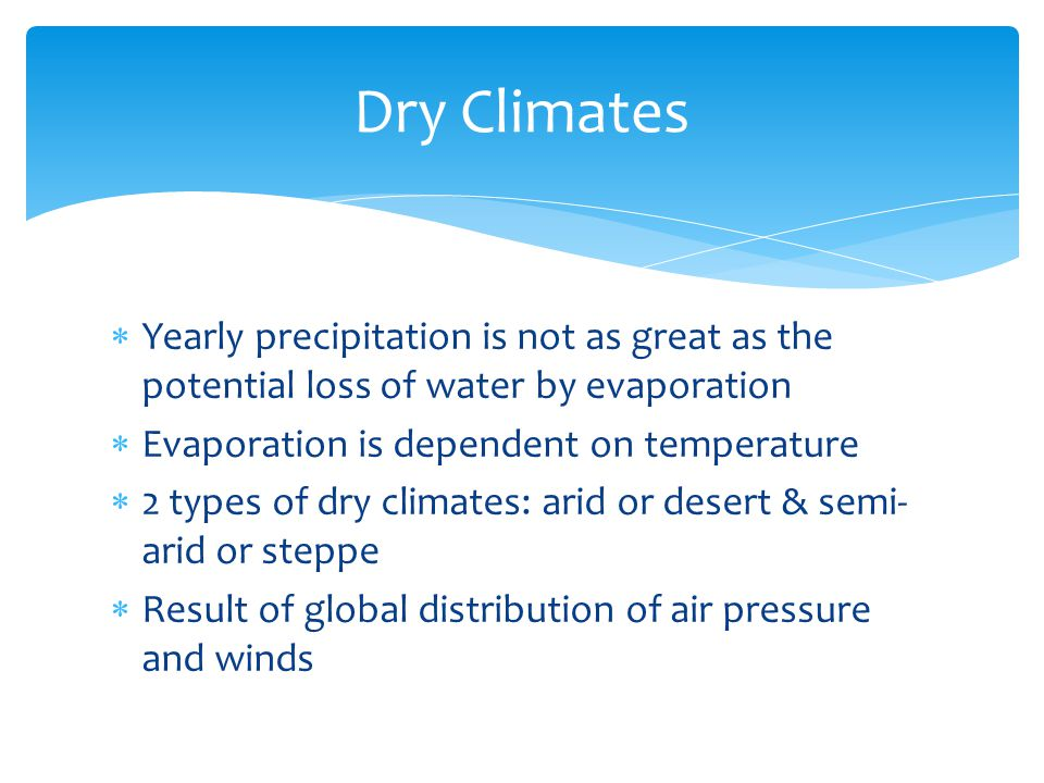 Dry Climates Yearly precipitation is not as great as the potential loss of water by evaporation. Evaporation is dependent on temperature.