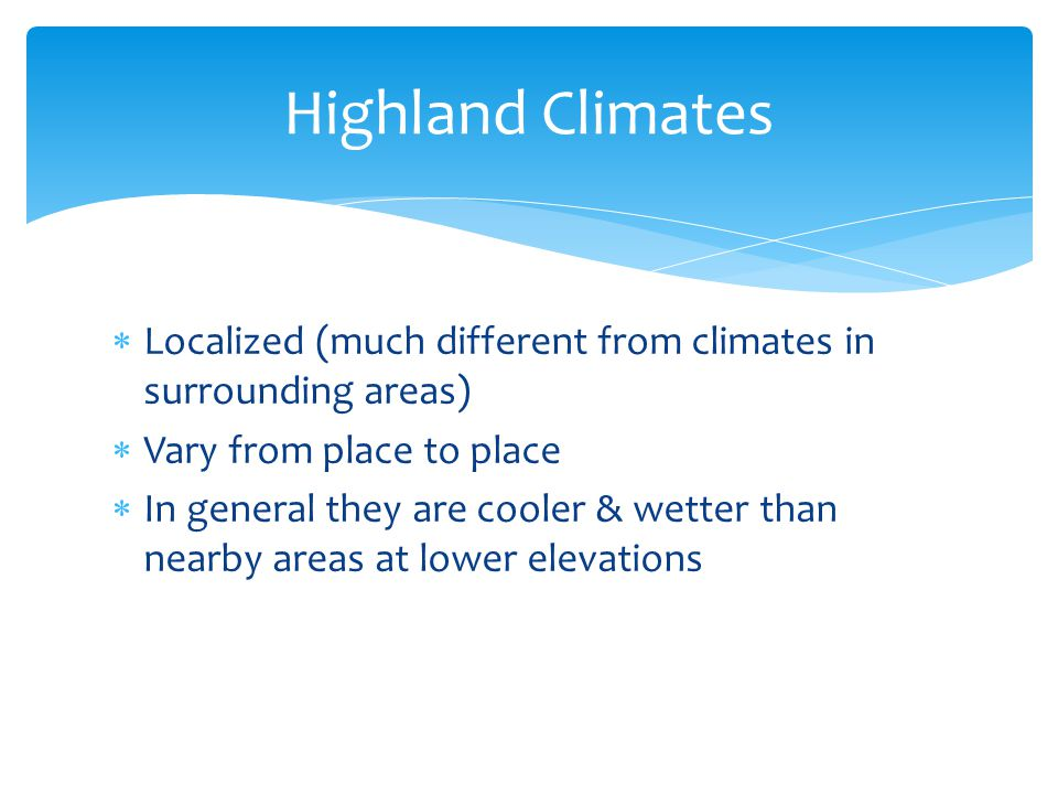 Highland Climates Localized (much different from climates in surrounding areas) Vary from place to place.