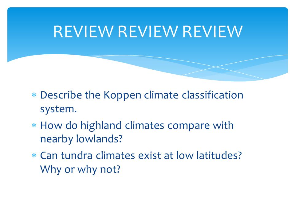 REVIEW REVIEW REVIEW Describe the Koppen climate classification system. How do highland climates compare with nearby lowlands