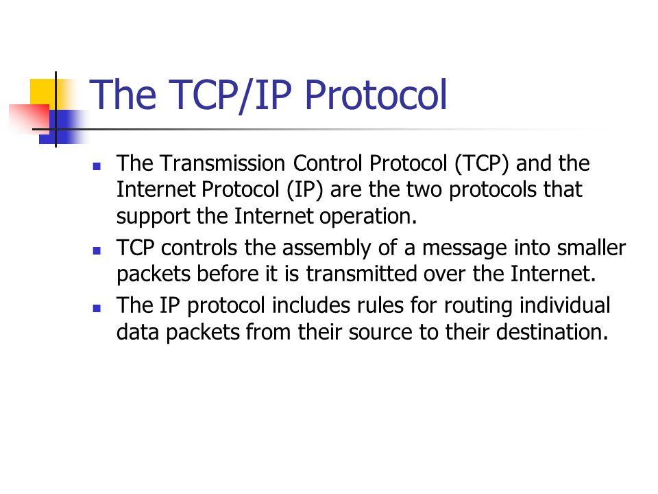 The TCP/IP Protocol The Transmission Control Protocol (TCP) and the Internet Protocol (IP) are the two protocols that support the Internet operation.